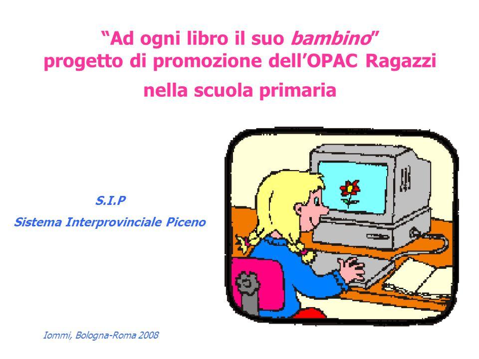 Iommi, Bologna-Roma 2008 Ad ogni libro il suo bambino progetto di promozione dellOPAC Ragazzi nella scuola primaria S.I.P Sistema Interprovinciale Piceno