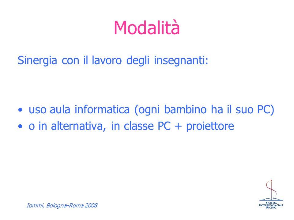 Iommi, Bologna-Roma 2008 Modalità Sinergia con il lavoro degli insegnanti: uso aula informatica (ogni bambino ha il suo PC) o in alternativa, in classe PC + proiettore