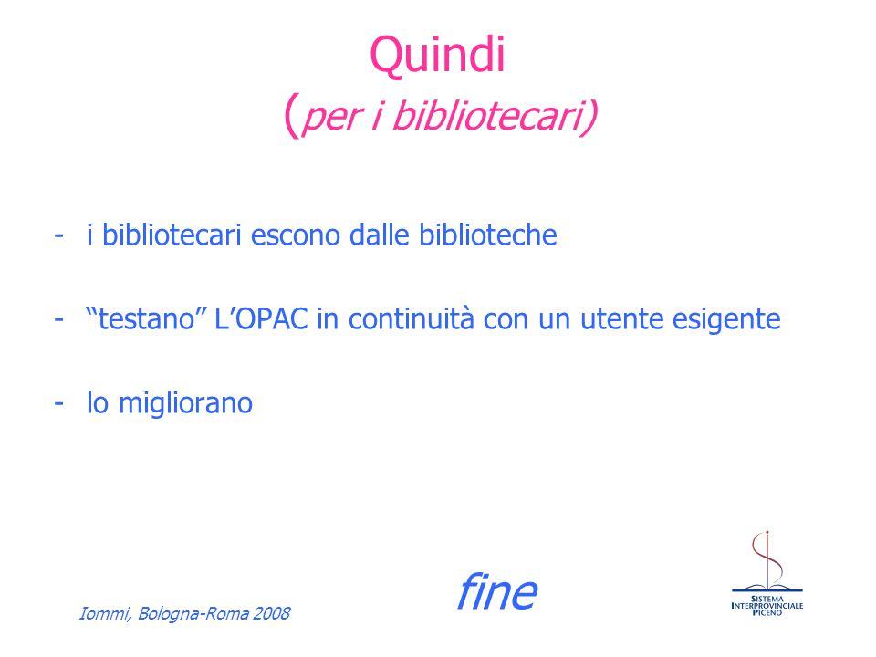 Iommi, Bologna-Roma 2008 Quindi ( per i bibliotecari) -i bibliotecari escono dalle biblioteche -testano LOPAC in continuità con un utente esigente -lo migliorano fine