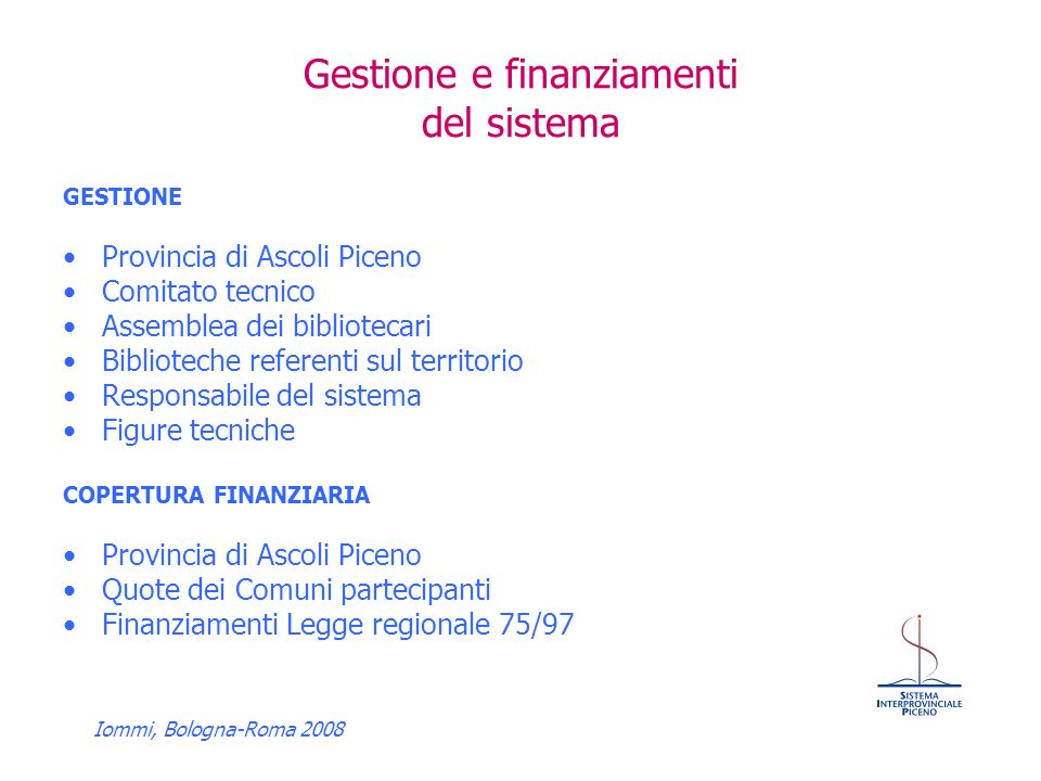 Iommi, Bologna-Roma 2008 Gestione e finanziamenti del sistema GESTIONE Provincia di Ascoli Piceno Comitato tecnico Assemblea dei bibliotecari Biblioteche referenti sul territorio Responsabile del sistema Figure tecniche COPERTURA FINANZIARIA Provincia di Ascoli Piceno Quote dei Comuni partecipanti Finanziamenti Legge regionale 75/97