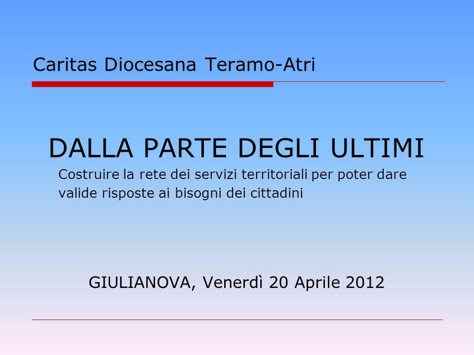 DALLA PARTE DEGLI ULTIMI Costruire la rete dei servizi territoriali per poter dare valide risposte ai bisogni dei cittadini GIULIANOVA, Venerdì 20 Aprile 2012 Caritas Diocesana Teramo-Atri