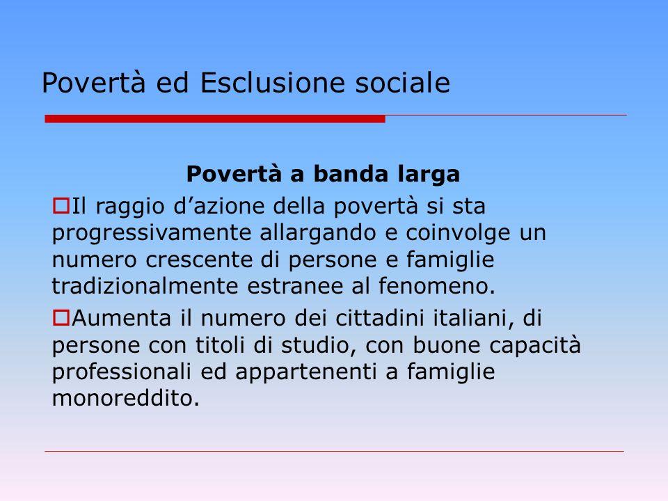 Povertà ed Esclusione sociale Povertà a banda larga Il raggio dazione della povertà si sta progressivamente allargando e coinvolge un numero crescente di persone e famiglie tradizionalmente estranee al fenomeno.