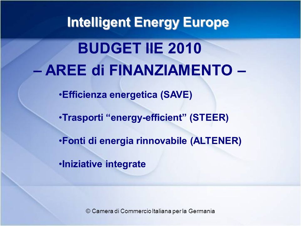 Intelligent Energy Europe © Camera di Commercio Italiana per la Germania Efficienza energetica (SAVE) Trasporti energy-efficient (STEER) Fonti di ener