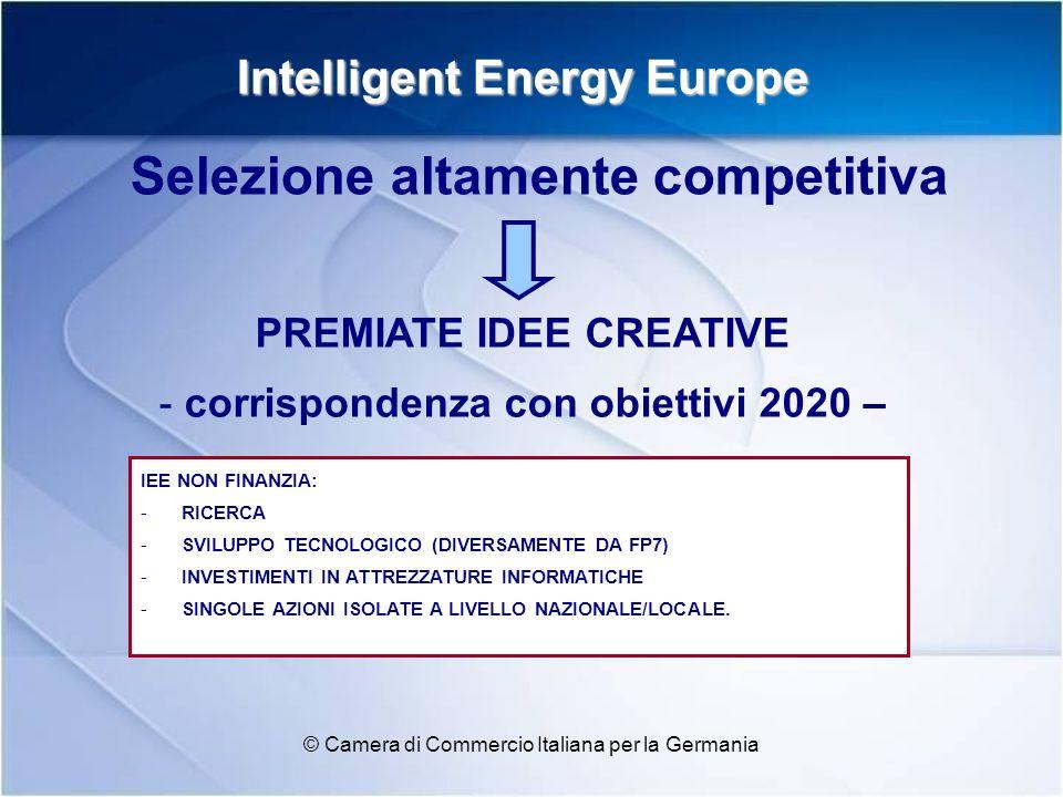 Intelligent Energy Europe © Camera di Commercio Italiana per la Germania PREMIATE IDEE CREATIVE - corrispondenza con obiettivi 2020 – Selezione altamente competitiva IEE NON FINANZIA: -RICERCA -SVILUPPO TECNOLOGICO (DIVERSAMENTE DA FP7) -INVESTIMENTI IN ATTREZZATURE INFORMATICHE -SINGOLE AZIONI ISOLATE A LIVELLO NAZIONALE/LOCALE.