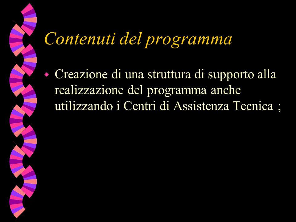 Contenuti del programma w Creazione di una struttura di supporto alla realizzazione del programma anche utilizzando i Centri di Assistenza Tecnica ;
