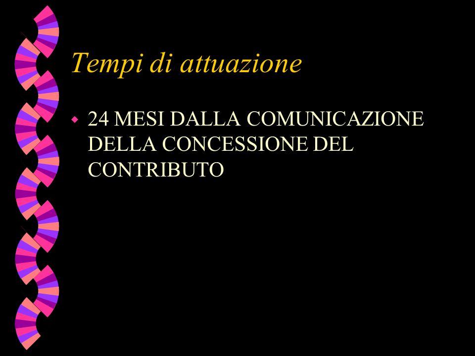 Tempi di attuazione w 24 MESI DALLA COMUNICAZIONE DELLA CONCESSIONE DEL CONTRIBUTO