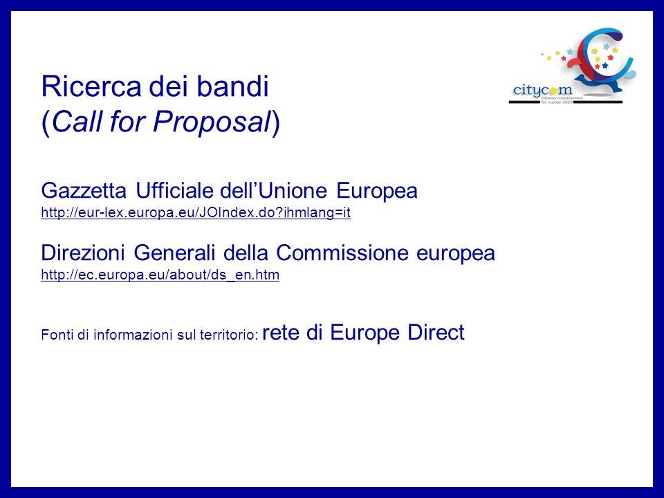 Ricerca dei bandi (Call for Proposal) Gazzetta Ufficiale dellUnione Europea http://eur-lex.europa.eu/JOIndex.do?ihmlang=it Direzioni Generali della Commissione europea http://ec.europa.eu/about/ds_en.htm Fonti di informazioni sul territorio: rete di Europe Direct