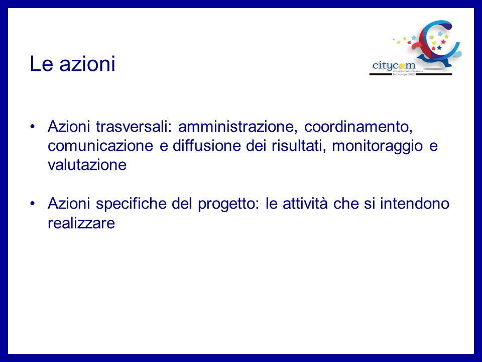 Le azioni Azioni trasversali: amministrazione, coordinamento, comunicazione e diffusione dei risultati, monitoraggio e valutazione Azioni specifiche del progetto: le attività che si intendono realizzare