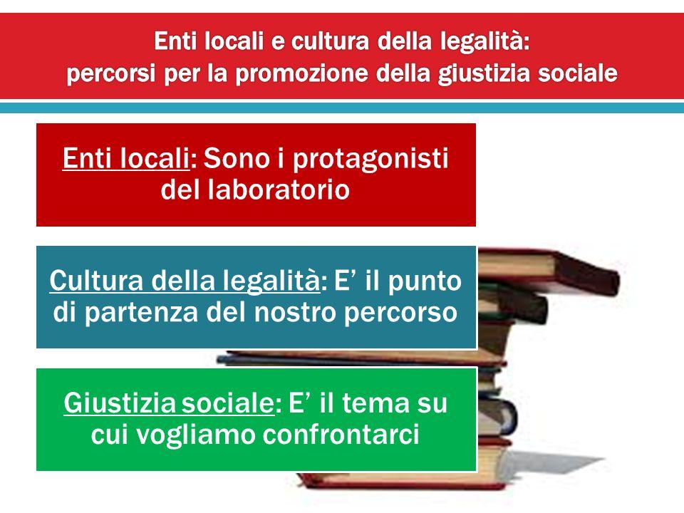 Enti locali: Sono i protagonisti del laboratorio Cultura della legalità: E il punto di partenza del nostro percorso Giustizia sociale: E il tema su cu