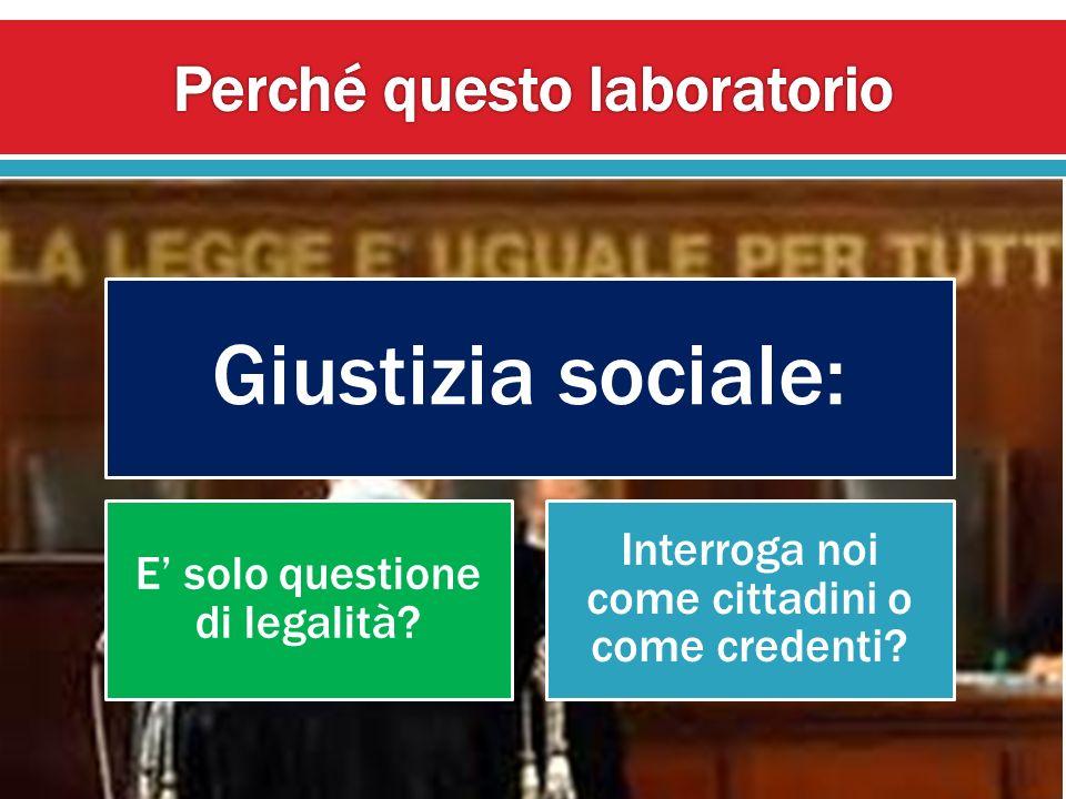 Giustizia sociale: E solo questione di legalità? Interroga noi come cittadini o come credenti?