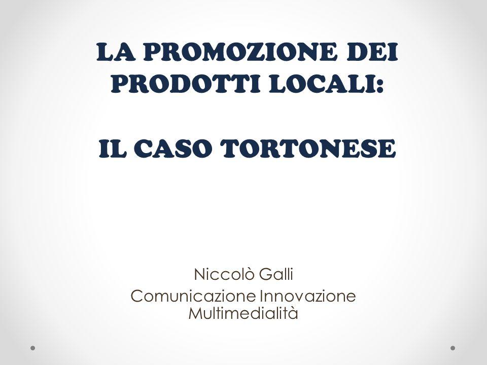 LA PROMOZIONE DEI PRODOTTI LOCALI: IL CASO TORTONESE Niccolò Galli Comunicazione Innovazione Multimedialità