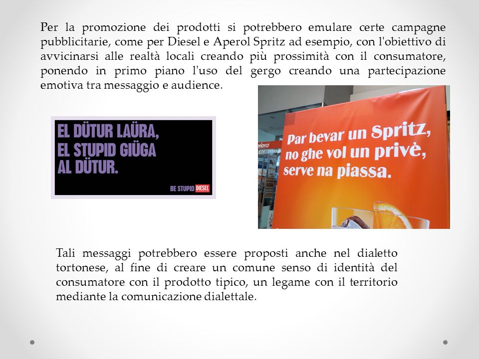 Per la promozione dei prodotti si potrebbero emulare certe campagne pubblicitarie, come per Diesel e Aperol Spritz ad esempio, con l'obiettivo di avvi