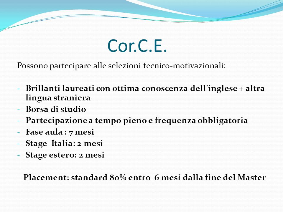 Cor.C.E. Possono partecipare alle selezioni tecnico-motivazionali: - Brillanti laureati con ottima conoscenza dellinglese + altra lingua straniera - B