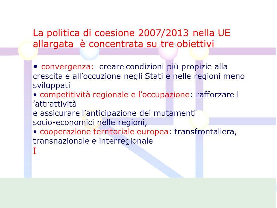 La politica di coesione 2007/2013 nella UE allargata è concentrata su tre obiettivi convergenza: creare condizioni più propizie alla crescita e alloccuzione negli Stati e nelle regioni meno sviluppati competitività regionale e loccupazione: rafforzare l attrattività e assicurare lanticipazione dei mutamenti socio-economici nelle regioni, cooperazione territoriale europea: transfrontaliera, transnazionale e interregionale I