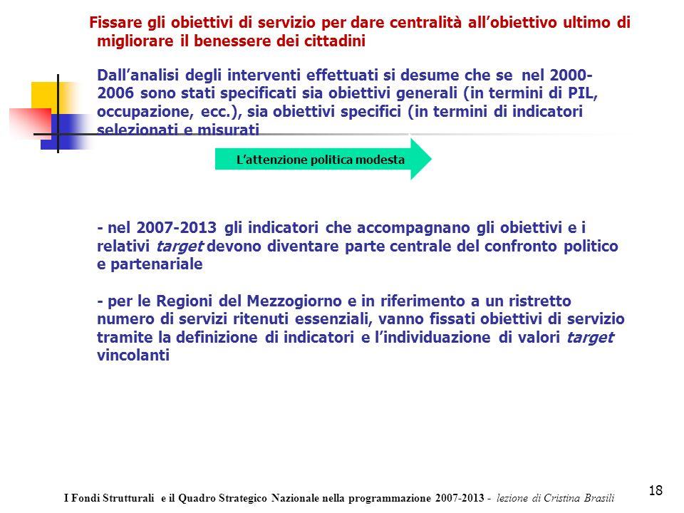 18 Fissare gli obiettivi di servizio per dare centralità allobiettivo ultimo di migliorare il benessere dei cittadini Dallanalisi degli interventi effettuati si desume che se nel 2000- 2006 sono stati specificati sia obiettivi generali (in termini di PIL, occupazione, ecc.), sia obiettivi specifici (in termini di indicatori selezionati e misurati - nel 2007-2013 gli indicatori che accompagnano gli obiettivi e i relativi target devono diventare parte centrale del confronto politico e partenariale - per le Regioni del Mezzogiorno e in riferimento a un ristretto numero di servizi ritenuti essenziali, vanno fissati obiettivi di servizio tramite la definizione di indicatori e lindividuazione di valori target vincolanti Lattenzione politica modesta I Fondi Strutturali e il Quadro Strategico Nazionale nella programmazione 2007-2013 - lezione di Cristina Brasili