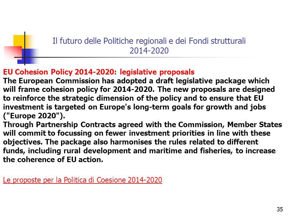 35 Il futuro delle Politiche regionali e dei Fondi strutturali 2014-2020 Le proposte per la Politica di Coesione 2014-2020 EU Cohesion Policy 2014-2020: legislative proposals The European Commission has adopted a draft legislative package which will frame cohesion policy for 2014-2020.