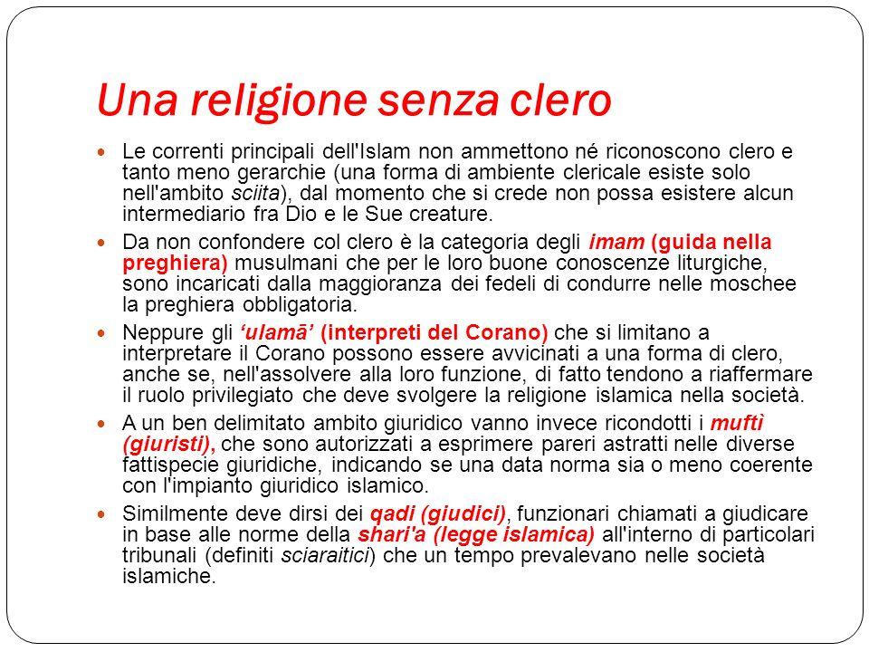 Una religione senza clero Le correnti principali dell'Islam non ammettono né riconoscono clero e tanto meno gerarchie (una forma di ambiente clericale