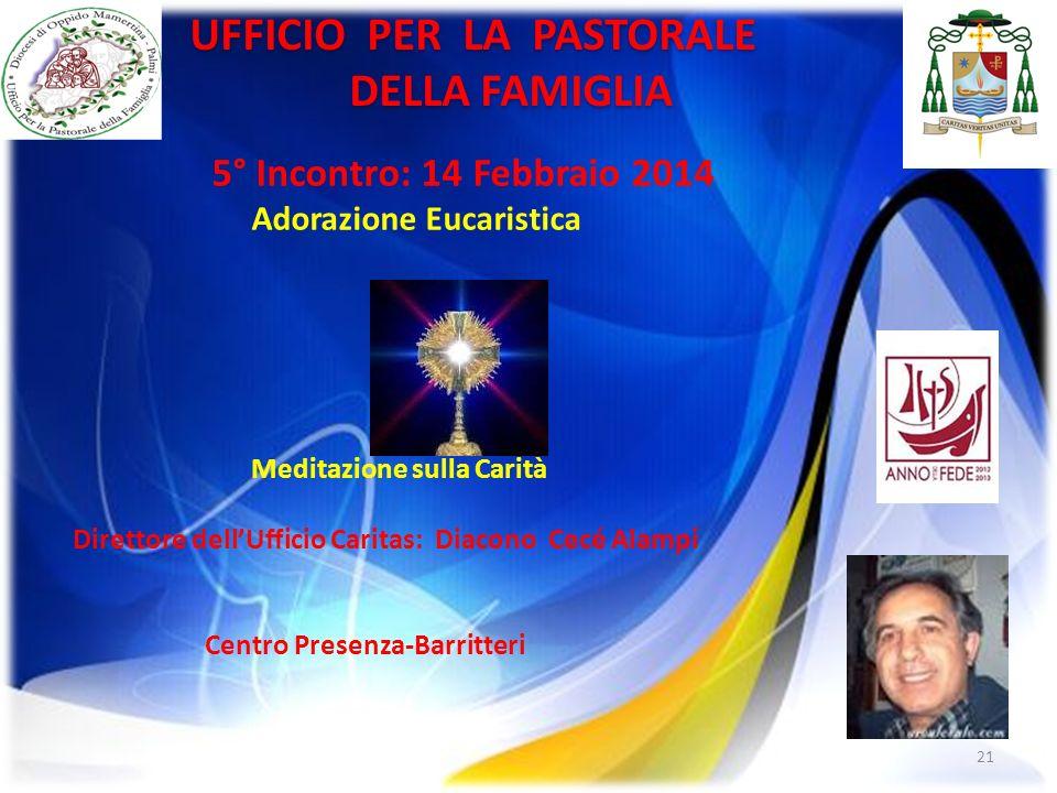 21 UFFICIO PER LA PASTORALE DELLA FAMIGLIA DELLA FAMIGLIA 5° Incontro: 14 Febbraio 2014 Adorazione Eucaristica Meditazione sulla Carità Direttore dell