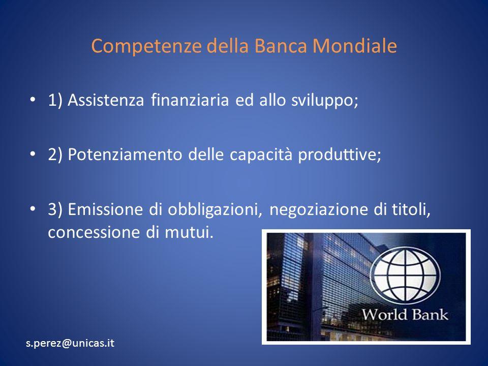 Competenze della Banca Mondiale 1) Assistenza finanziaria ed allo sviluppo; 2) Potenziamento delle capacità produttive; 3) Emissione di obbligazioni, negoziazione di titoli, concessione di mutui.