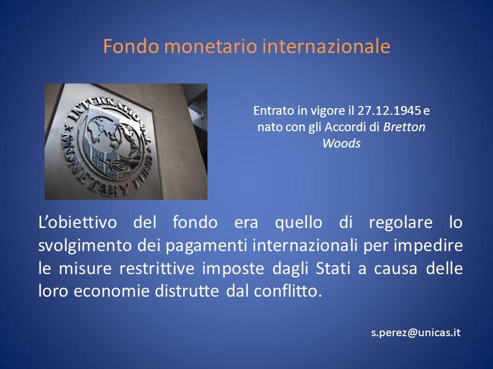 Fondo monetario internazionale Lobiettivo del fondo era quello di regolare lo svolgimento dei pagamenti internazionali per impedire le misure restrittive imposte dagli Stati a causa delle loro economie distrutte dal conflitto.