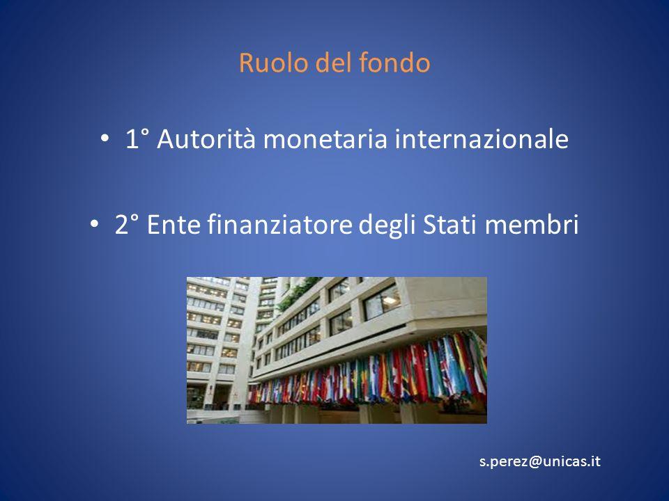 Ruolo del fondo 1° Autorità monetaria internazionale 2° Ente finanziatore degli Stati membri s.perez@unicas.it