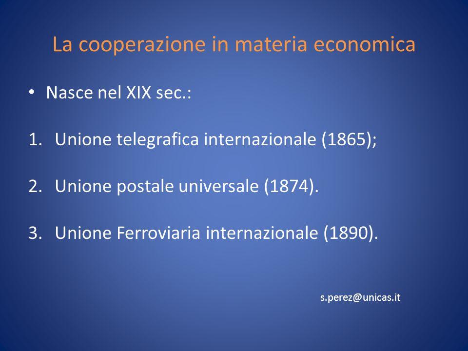 La cooperazione in materia economica Nasce nel XIX sec.: 1.Unione telegrafica internazionale (1865); 2.Unione postale universale (1874).
