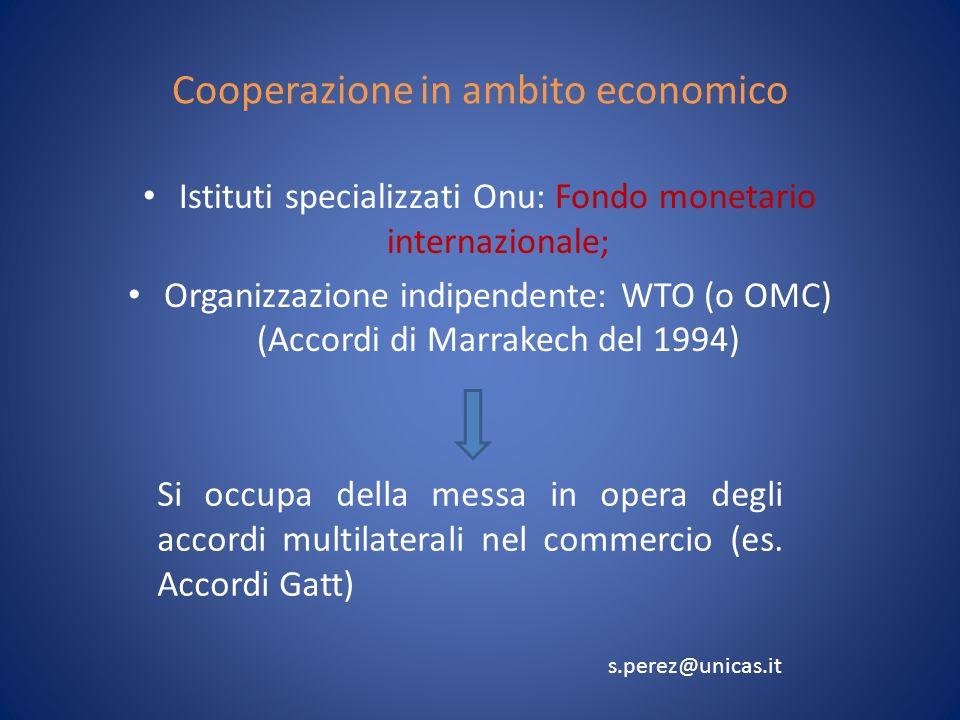 Cooperazione in ambito economico Istituti specializzati Onu: Fondo monetario internazionale; Organizzazione indipendente: WTO (o OMC) (Accordi di Marrakech del 1994) Si occupa della messa in opera degli accordi multilaterali nel commercio (es.
