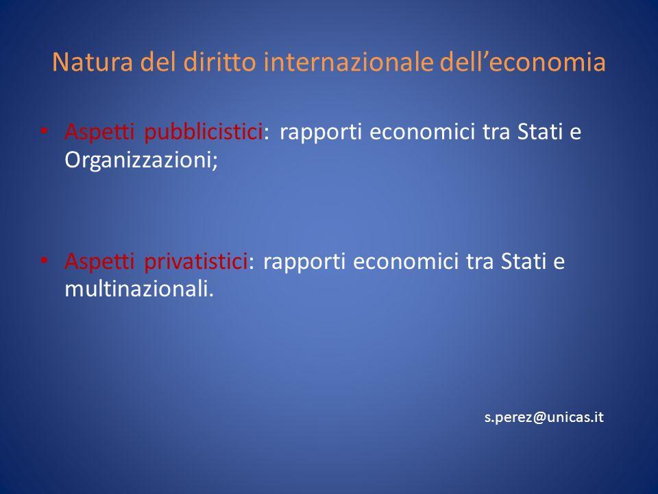 Natura del diritto internazionale delleconomia Aspetti pubblicistici: rapporti economici tra Stati e Organizzazioni; Aspetti privatistici: rapporti economici tra Stati e multinazionali.