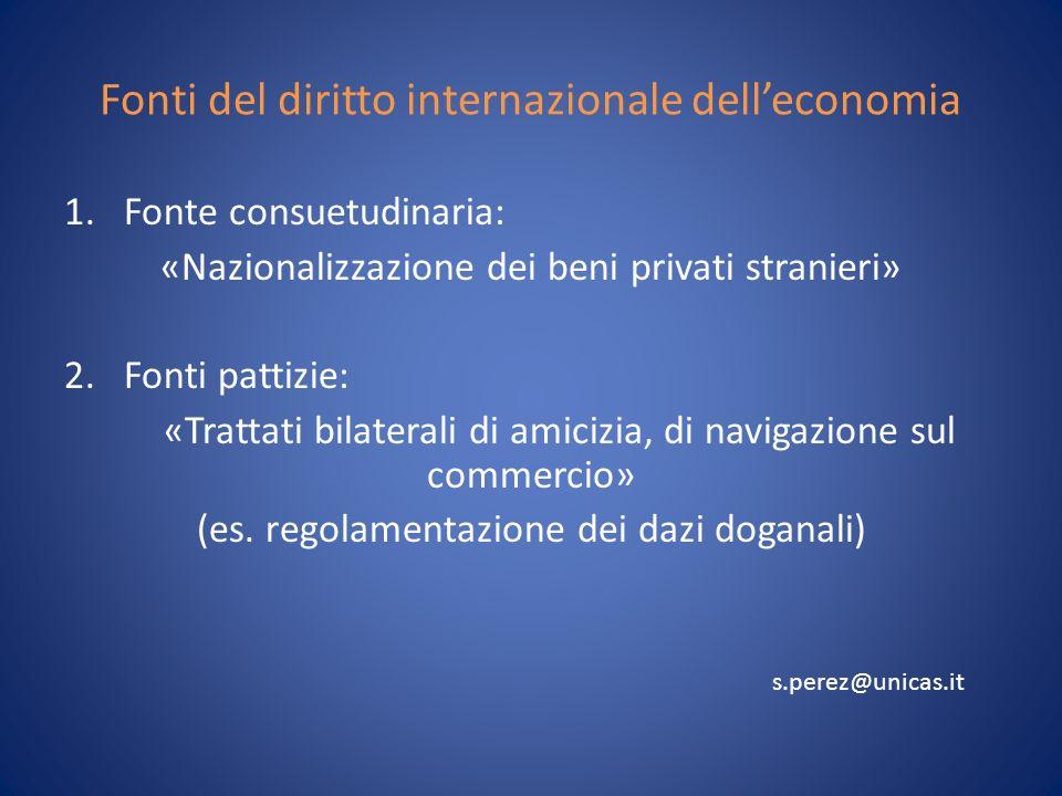 Fonti del diritto internazionale delleconomia 1.Fonte consuetudinaria: «Nazionalizzazione dei beni privati stranieri» 2.Fonti pattizie: «Trattati bilaterali di amicizia, di navigazione sul commercio» (es.
