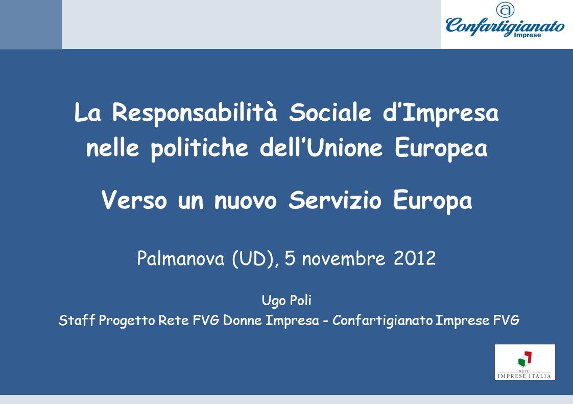 La Responsabilità Sociale dImpresa nelle politiche dellUnione Europea Verso un nuovo Servizio Europa Palmanova (UD), 5 novembre 2012 Ugo Poli Staff Progetto Rete FVG Donne Impresa - Confartigianato Imprese FVG
