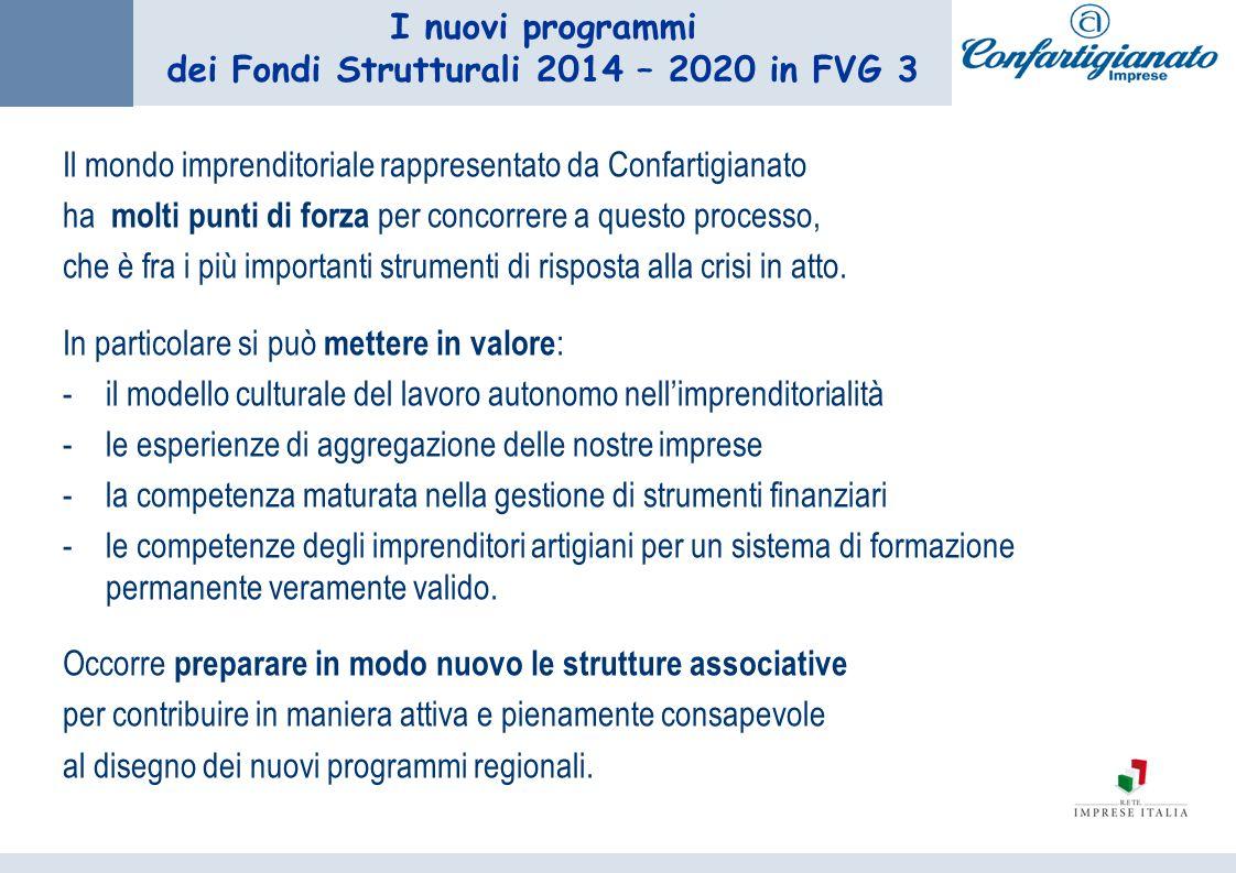 I nuovi programmi dei Fondi Strutturali 2014 – 2020 in FVG 3 Il mondo imprenditoriale rappresentato da Confartigianato ha molti punti di forza per concorrere a questo processo, che è fra i più importanti strumenti di risposta alla crisi in atto.