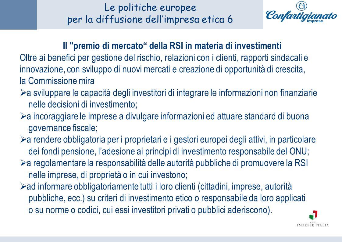 Le politiche europee per la diffusione dellimpresa etica 6 Il premio di mercato della RSI in materia di investimenti Oltre ai benefici per gestione del rischio, relazioni con i clienti, rapporti sindacali e innovazione, con sviluppo di nuovi mercati e creazione di opportunità di crescita, la Commissione mira a sviluppare le capacità degli investitori di integrare le informazioni non finanziarie nelle decisioni di investimento; a incoraggiare le imprese a divulgare informazioni ed attuare standard di buona governance fiscale; a rendere obbligatoria per i proprietari e i gestori europei degli attivi, in particolare dei fondi pensione, ladesione ai principi di investimento responsabile del ONU; a regolamentare la responsabilità delle autorità pubbliche di promuovere la RSI nelle imprese, di proprietà o in cui investono; ad informare obbligatoriamente tutti i loro clienti (cittadini, imprese, autorità pubbliche, ecc.) su criteri di investimento etico o responsabile da loro applicati o su norme o codici, cui essi investitori privati o pubblici aderiscono).