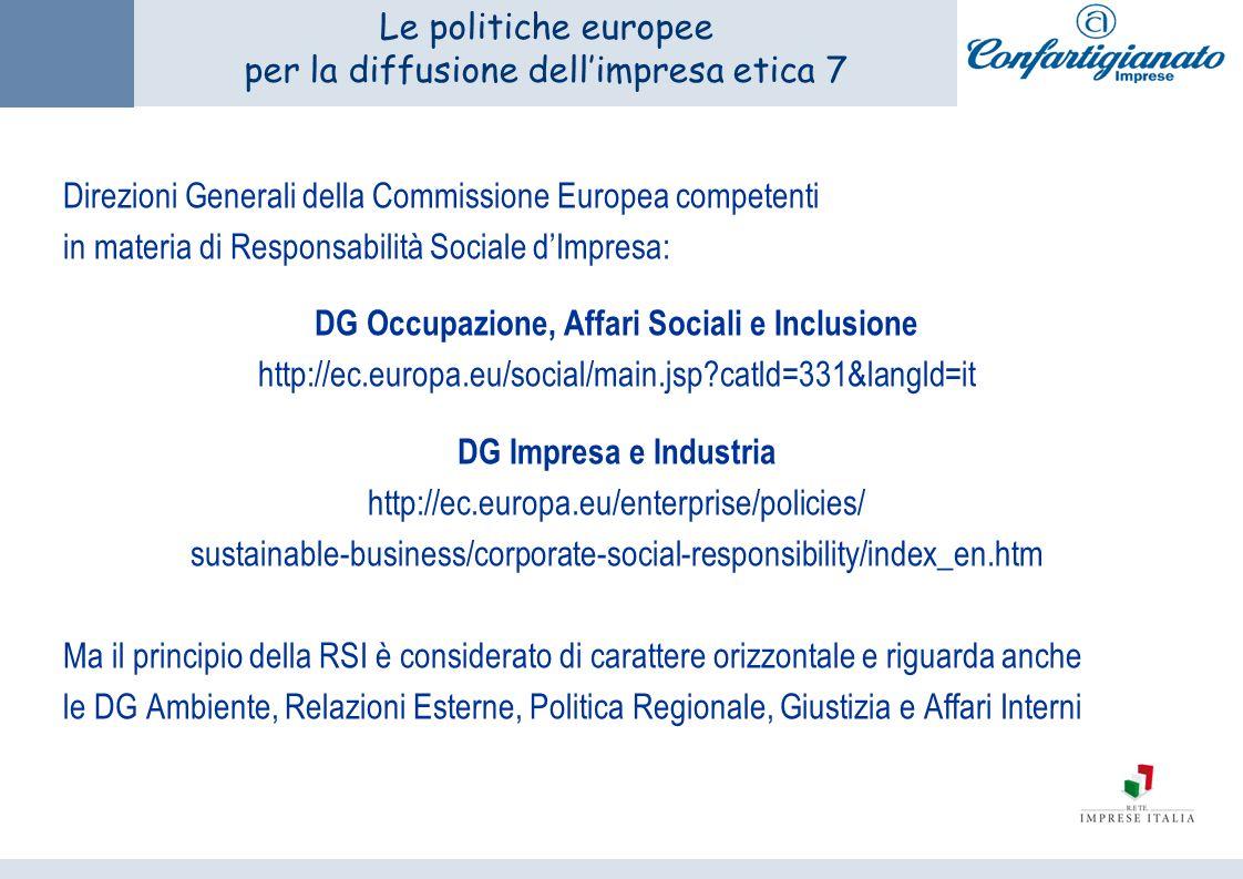 Le politiche europee per la diffusione dellimpresa etica 7 Direzioni Generali della Commissione Europea competenti in materia di Responsabilità Sociale dImpresa: DG Occupazione, Affari Sociali e Inclusione http://ec.europa.eu/social/main.jsp catld=331&langld=it DG Impresa e Industria http://ec.europa.eu/enterprise/policies/ sustainable-business/corporate-social-responsibility/index_en.htm Ma il principio della RSI è considerato di carattere orizzontale e riguarda anche le DG Ambiente, Relazioni Esterne, Politica Regionale, Giustizia e Affari Interni
