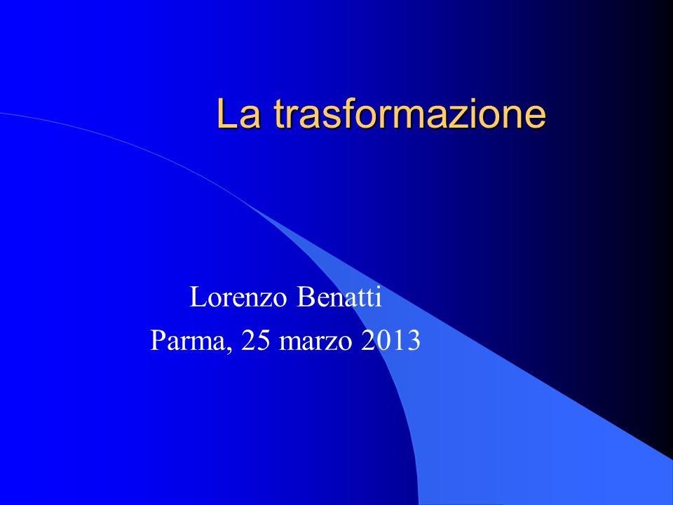 La trasformazione Lorenzo Benatti Parma, 25 marzo 2013