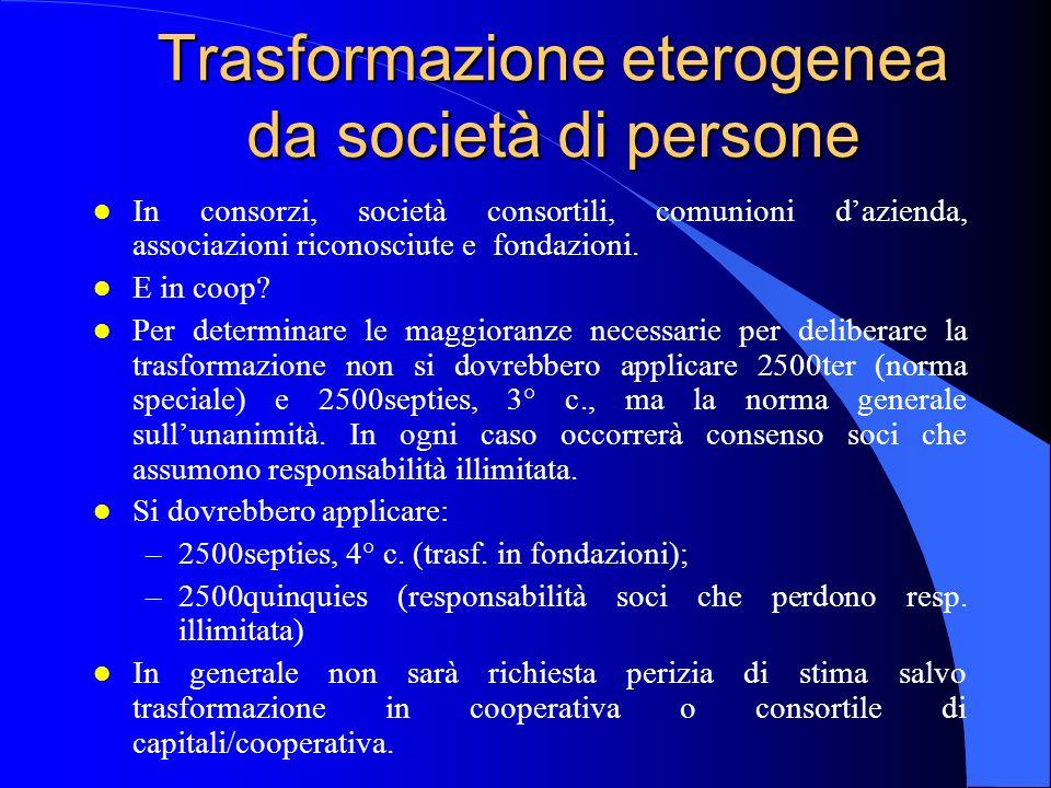 Trasformazione eterogenea da società di persone l In consorzi, società consortili, comunioni dazienda, associazioni riconosciute e fondazioni. l E in