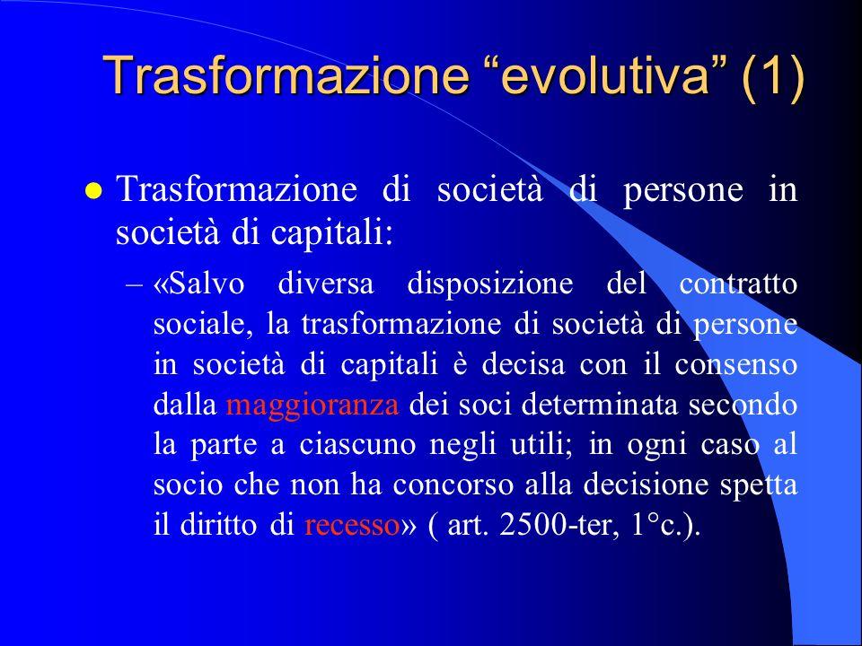 Trasformazione evolutiva (1) l Trasformazione di società di persone in società di capitali: –«Salvo diversa disposizione del contratto sociale, la tra