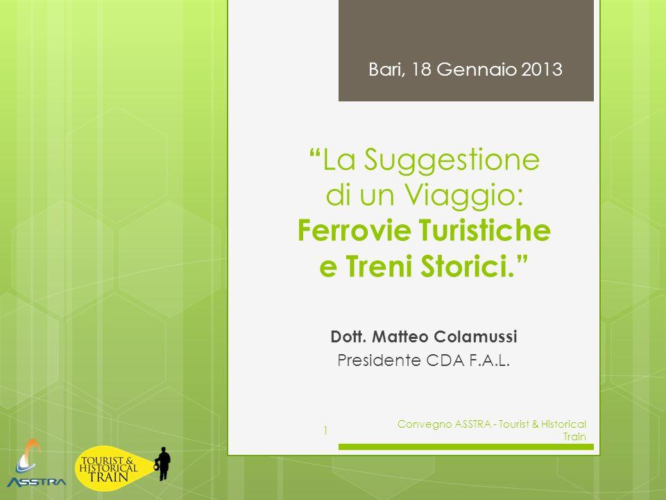 La Suggestione di un Viaggio: Ferrovie Turistiche e Treni Storici. Dott. Matteo Colamussi Presidente CDA F.A.L. Bari, 18 Gennaio 2013 Convegno ASSTRA