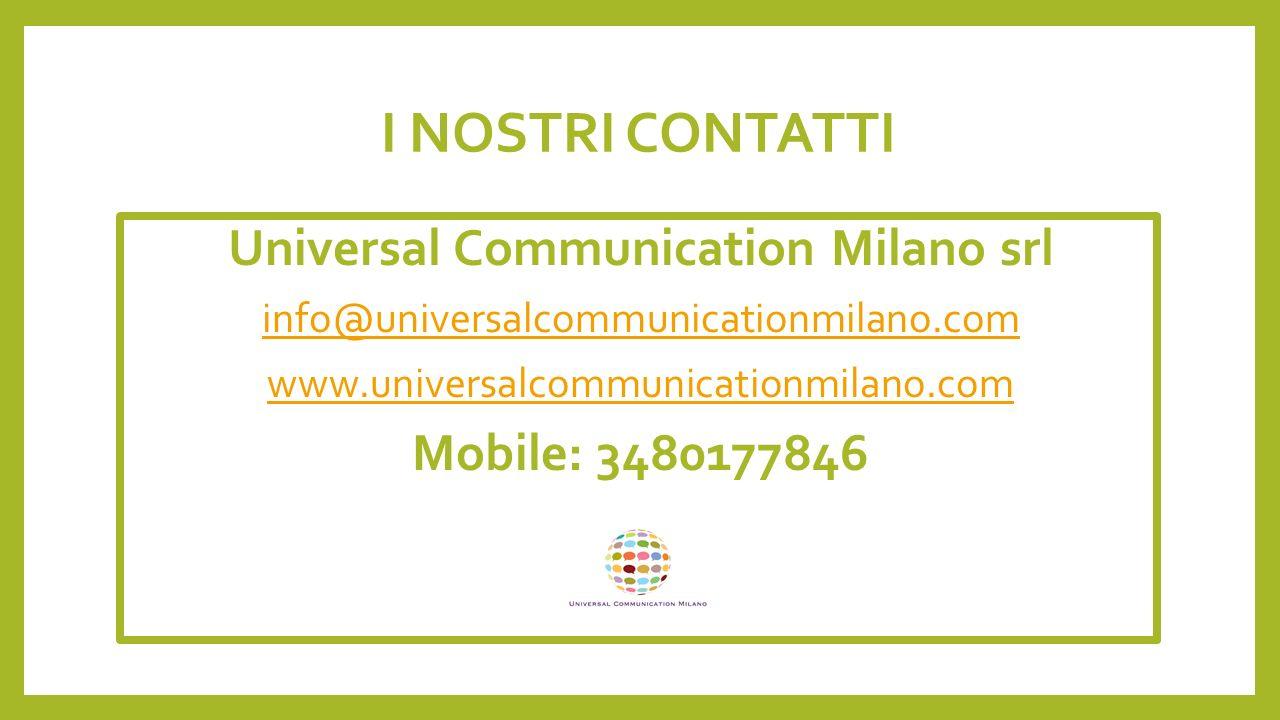 I NOSTRI CONTATTI Universal Communication Milano srl info@universalcommunicationmilano.com www.universalcommunicationmilano.com Mobile: 3480177846