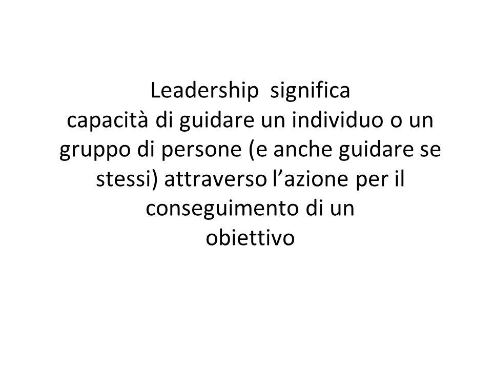 Leadership significa capacità di guidare un individuo o un gruppo di persone (e anche guidare se stessi) attraverso lazione per il conseguimento di un