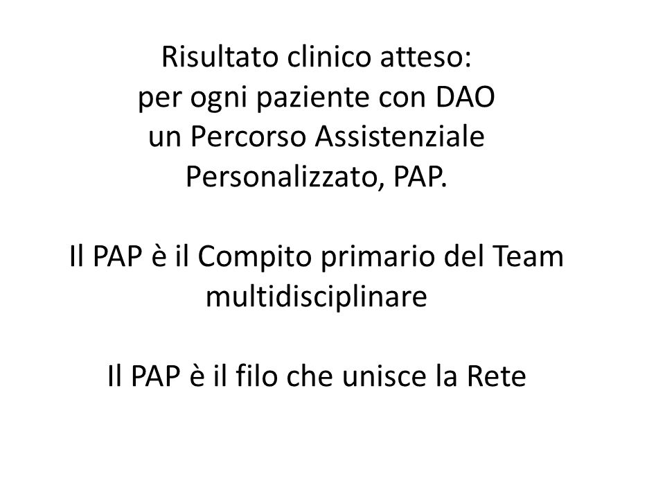 Risultato clinico atteso: per ogni paziente con DAO un Percorso Assistenziale Personalizzato, PAP. Il PAP è il Compito primario del Team multidiscipli