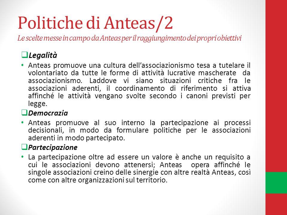 Politiche di Anteas/2 Le scelte messe in campo da Anteas per il raggiungimento dei propri obiettivi Legalità Anteas promuove una cultura dellassociazionismo tesa a tutelare il volontariato da tutte le forme di attività lucrative mascherate da associazionismo.