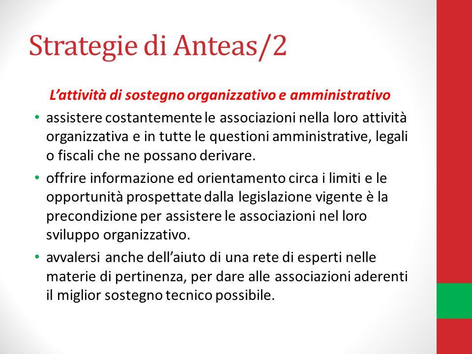 Strategie di Anteas/2 Lattività di sostegno organizzativo e amministrativo assistere costantemente le associazioni nella loro attività organizzativa e in tutte le questioni amministrative, legali o fiscali che ne possano derivare.