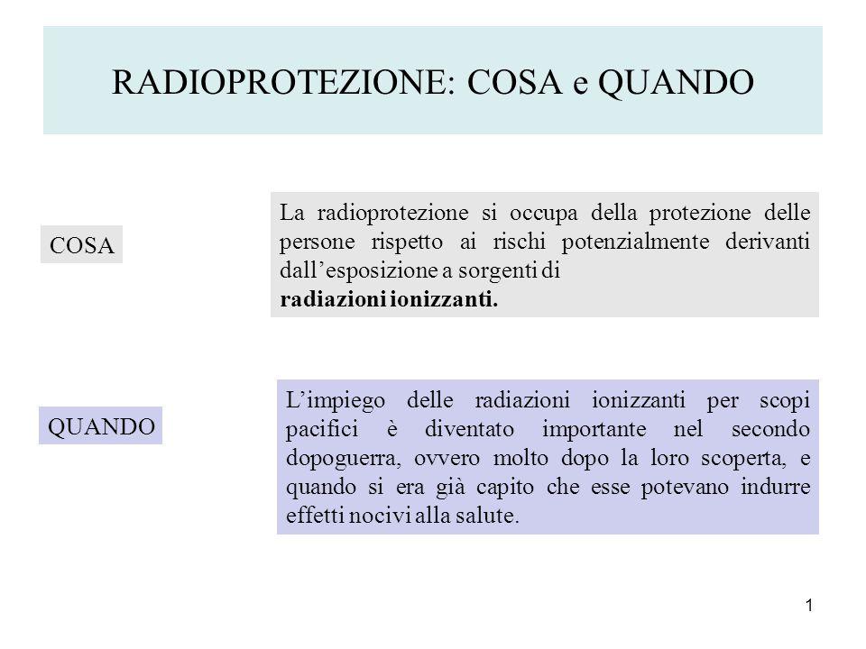 RADIOPROTEZIONE: COSA e QUANDO 1 COSA La radioprotezione si occupa della protezione delle persone rispetto ai rischi potenzialmente derivanti dallespo