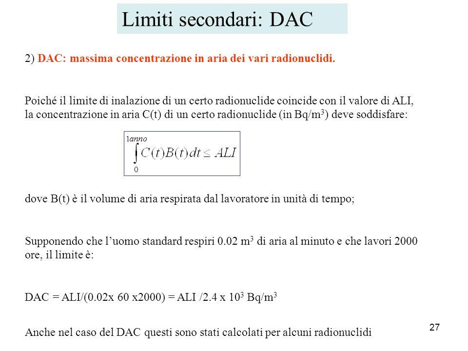 27 2) DAC: massima concentrazione in aria dei vari radionuclidi. Poiché il limite di inalazione di un certo radionuclide coincide con il valore di ALI
