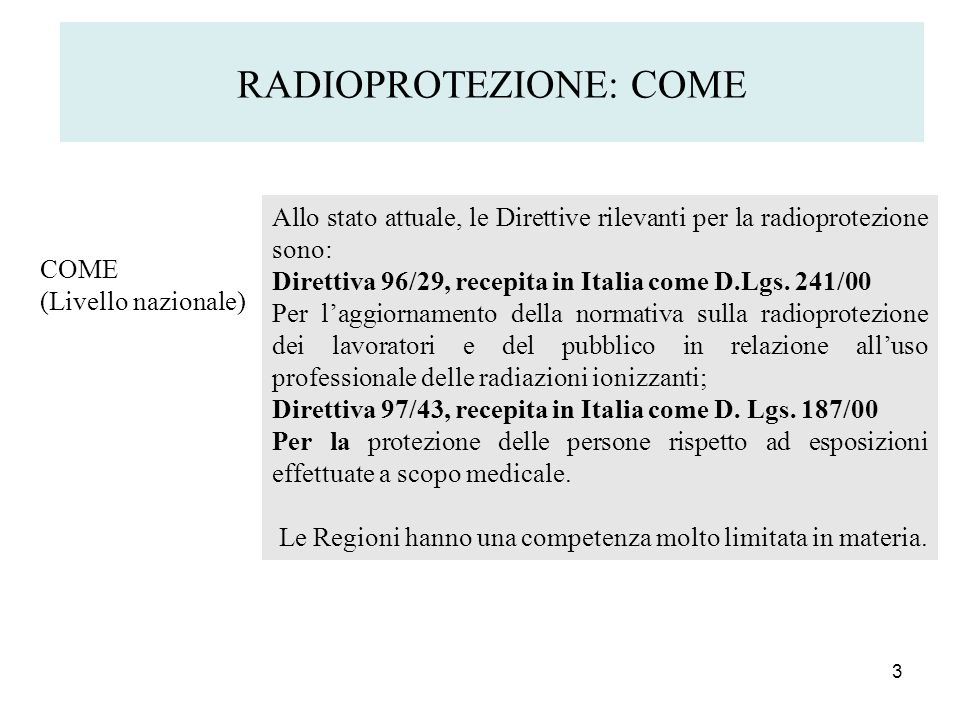 3 RADIOPROTEZIONE: COME COME (Livello nazionale) Allo stato attuale, le Direttive rilevanti per la radioprotezione sono: Direttiva 96/29, recepita in