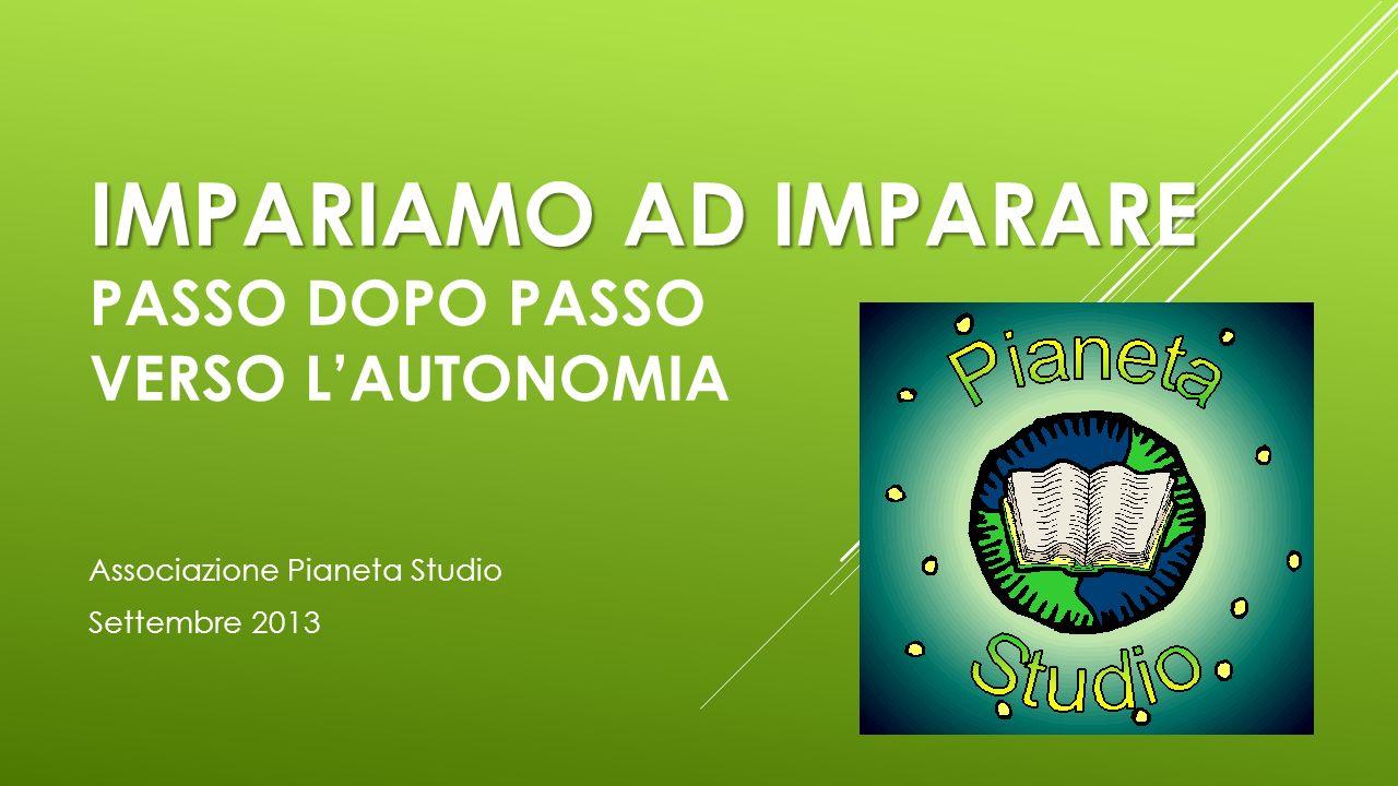 IMPARIAMO AD IMPARARE IMPARIAMO AD IMPARARE PASSO DOPO PASSO VERSO LAUTONOMIA Associazione Pianeta Studio Settembre 2013