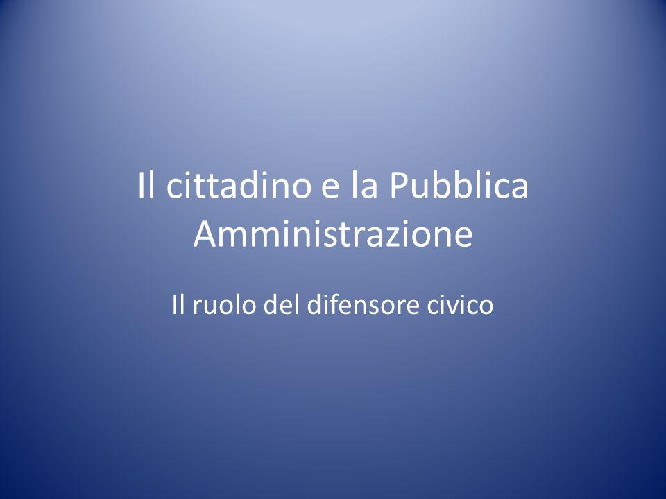 Il cittadino e la Pubblica Amministrazione Il ruolo del difensore civico