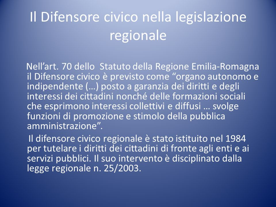 Il Difensore civico nella legislazione regionale Nellart. 70 dello Statuto della Regione Emilia-Romagna il Difensore civico è previsto come organo aut