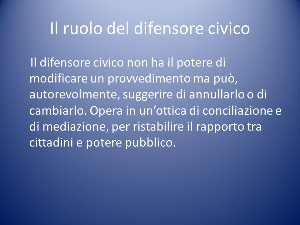 Il ruolo del difensore civico Il difensore civico non ha il potere di modificare un provvedimento ma può, autorevolmente, suggerire di annullarlo o di