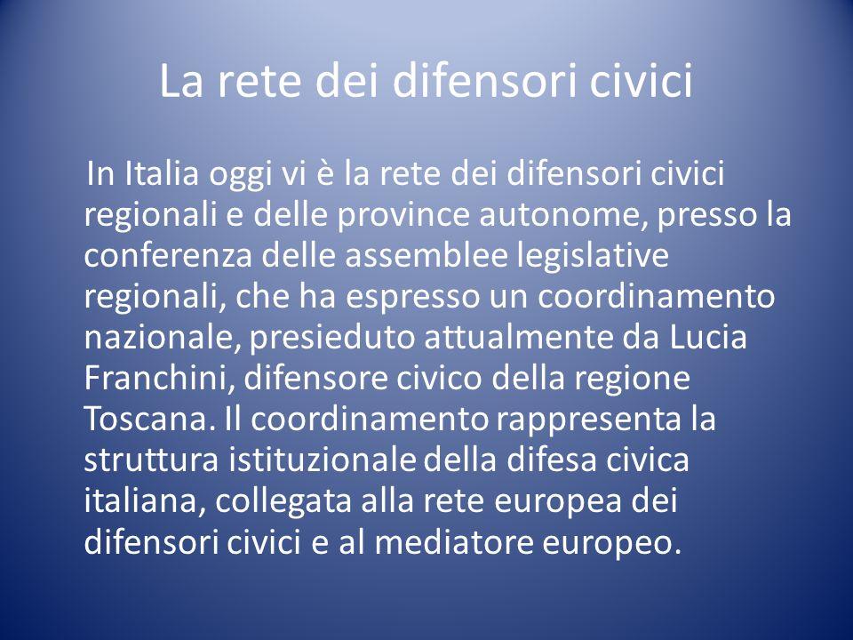 La rete dei difensori civici In Italia oggi vi è la rete dei difensori civici regionali e delle province autonome, presso la conferenza delle assemblee legislative regionali, che ha espresso un coordinamento nazionale, presieduto attualmente da Lucia Franchini, difensore civico della regione Toscana.